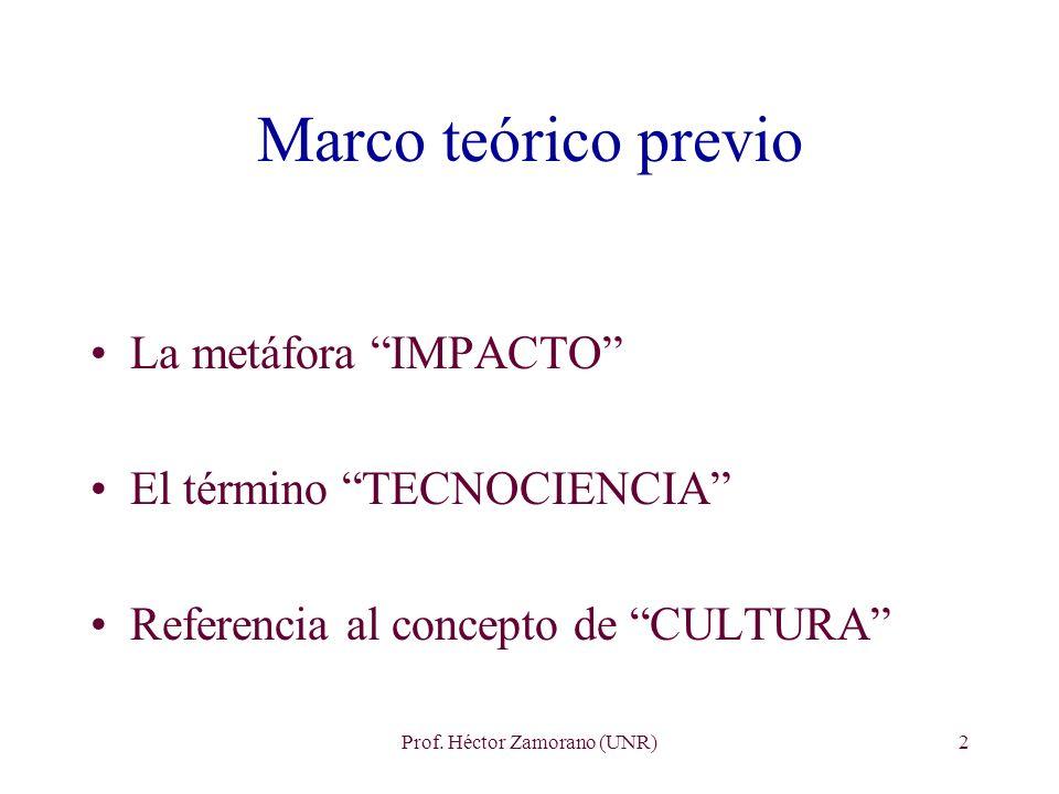 Prof. Héctor Zamorano (UNR)2 Marco teórico previo La metáfora IMPACTO El término TECNOCIENCIA Referencia al concepto de CULTURA