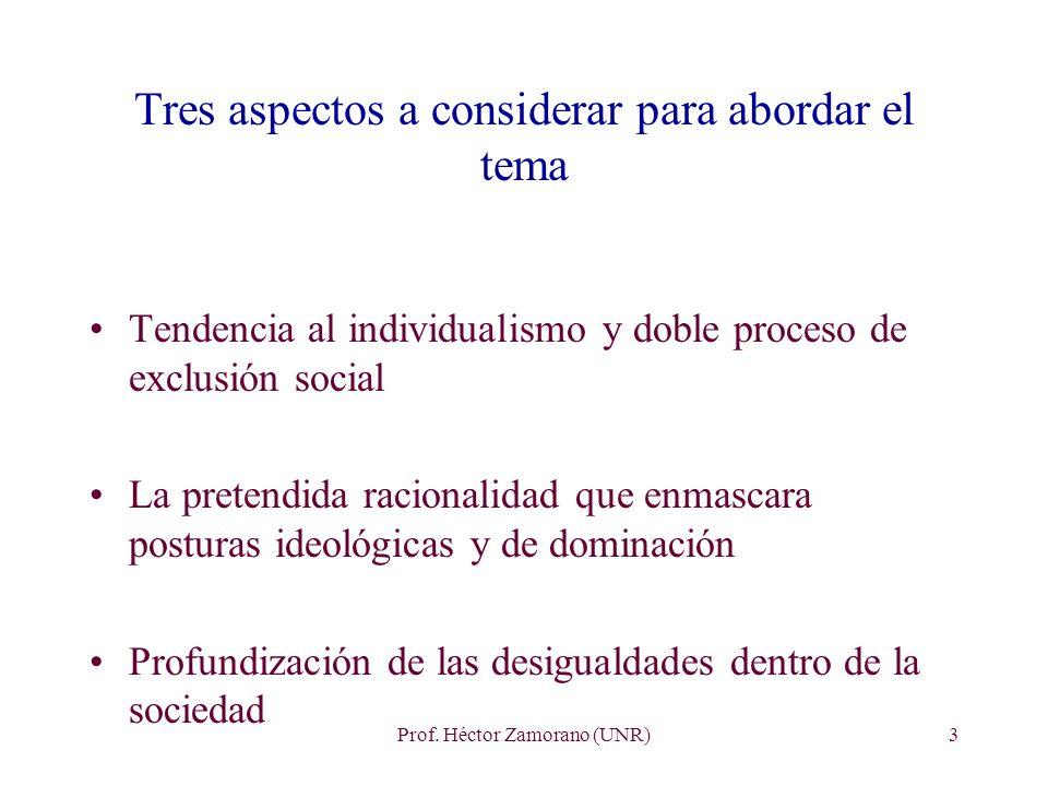 Prof. Héctor Zamorano (UNR)3 Tres aspectos a considerar para abordar el tema Tendencia al individualismo y doble proceso de exclusión social La preten
