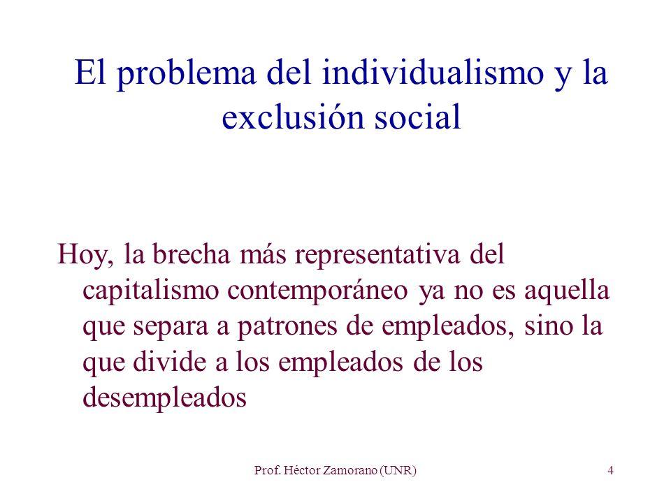 Prof. Héctor Zamorano (UNR)4 El problema del individualismo y la exclusión social Hoy, la brecha más representativa del capitalismo contemporáneo ya n