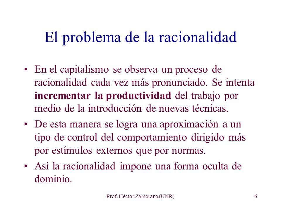 Prof. Héctor Zamorano (UNR)6 El problema de la racionalidad En el capitalismo se observa un proceso de racionalidad cada vez más pronunciado. Se inten