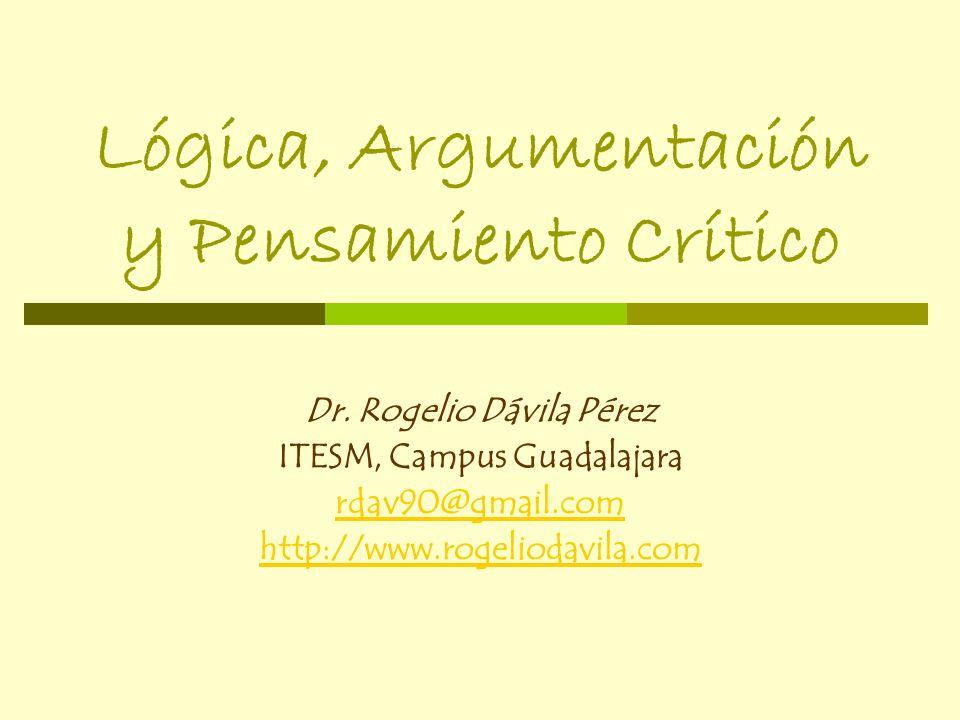 Lógica, Argumentación y Pensamiento Crítico Dr. Rogelio Dávila Pérez ITESM, Campus Guadalajara rdav90@gmail.com http://www.rogeliodavila.com