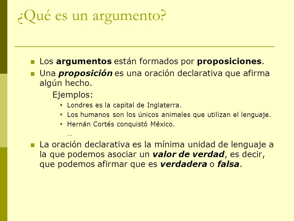 ¿Qué es un argumento? Los argumentos están formados por proposiciones. Una proposición es una oración declarativa que afirma algún hecho. Ejemplos: Lo
