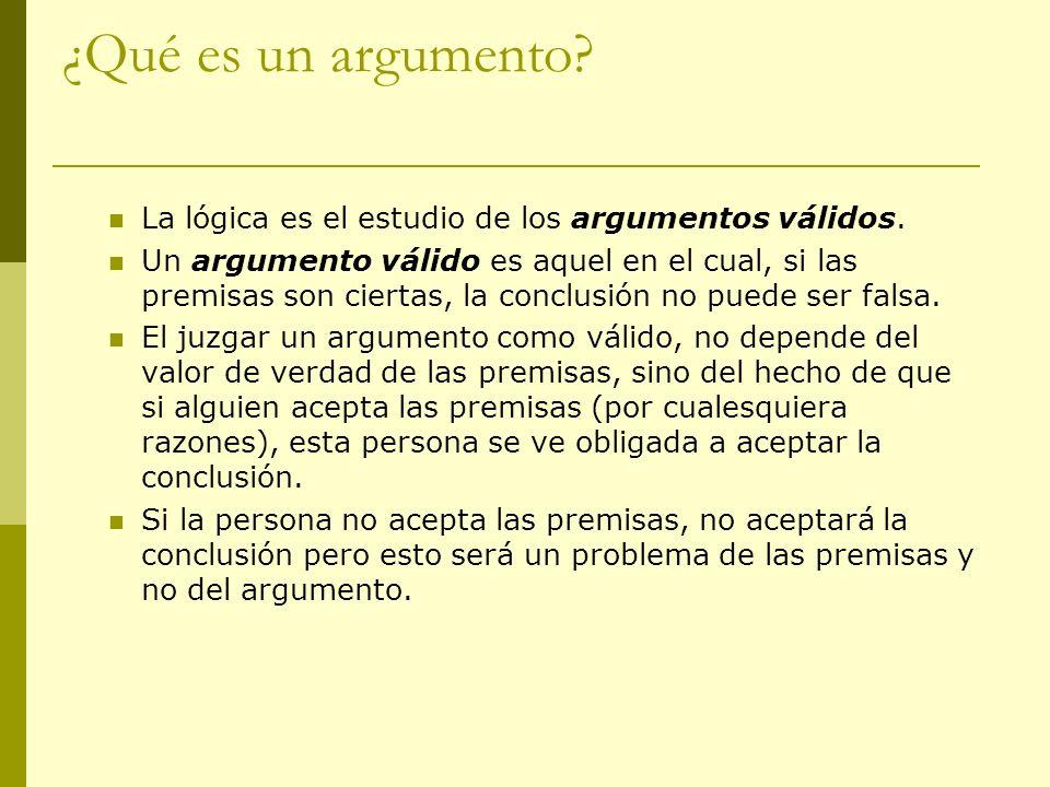 ¿Qué es un argumento? La lógica es el estudio de los argumentos válidos. Un argumento válido es aquel en el cual, si las premisas son ciertas, la conc