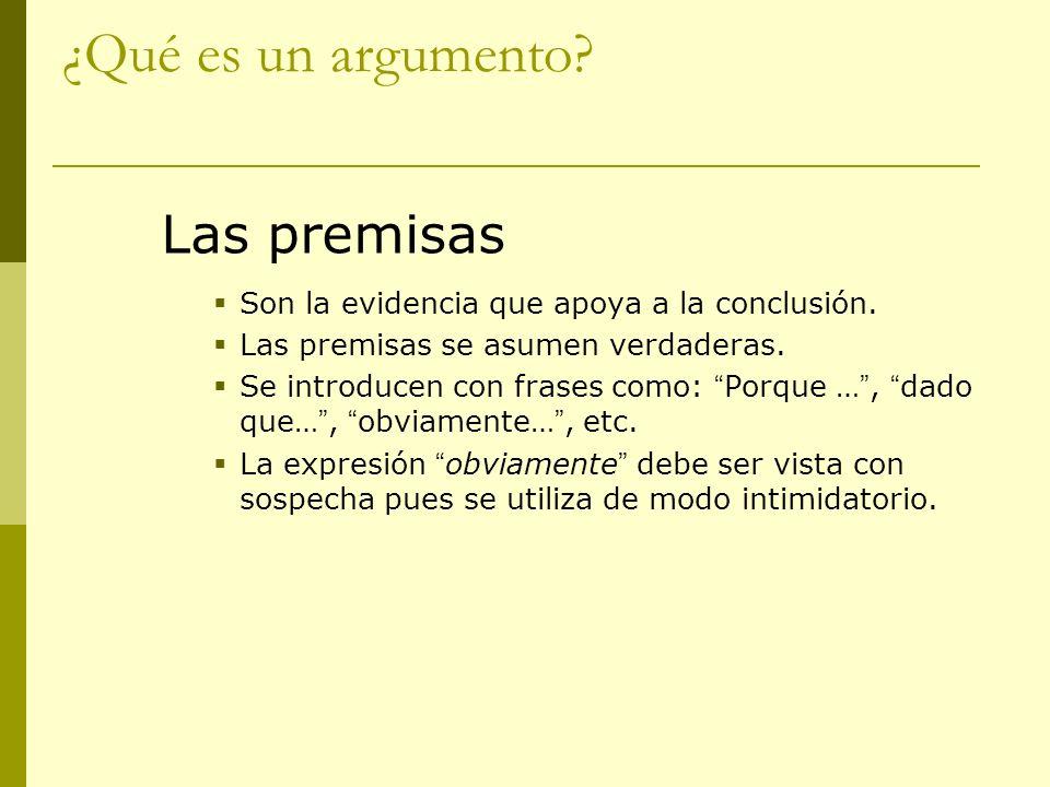 ¿Qué es un argumento? Las premisas Son la evidencia que apoya a la conclusión. Las premisas se asumen verdaderas. Se introducen con frases como: Porqu