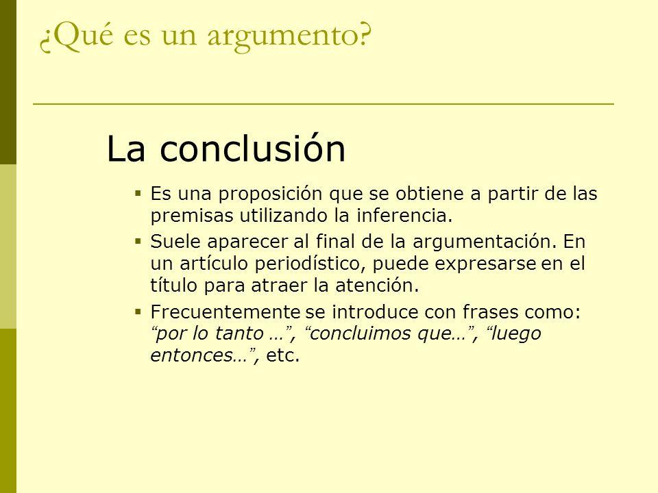 ¿Qué es un argumento? La conclusión Es una proposición que se obtiene a partir de las premisas utilizando la inferencia. Suele aparecer al final de la