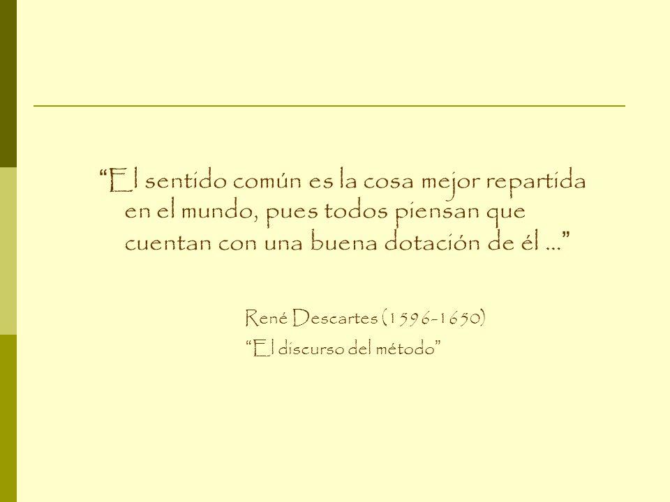 El sentido común es la cosa mejor repartida en el mundo, pues todos piensan que cuentan con una buena dotación de él … René Descartes (1596-1650) El d