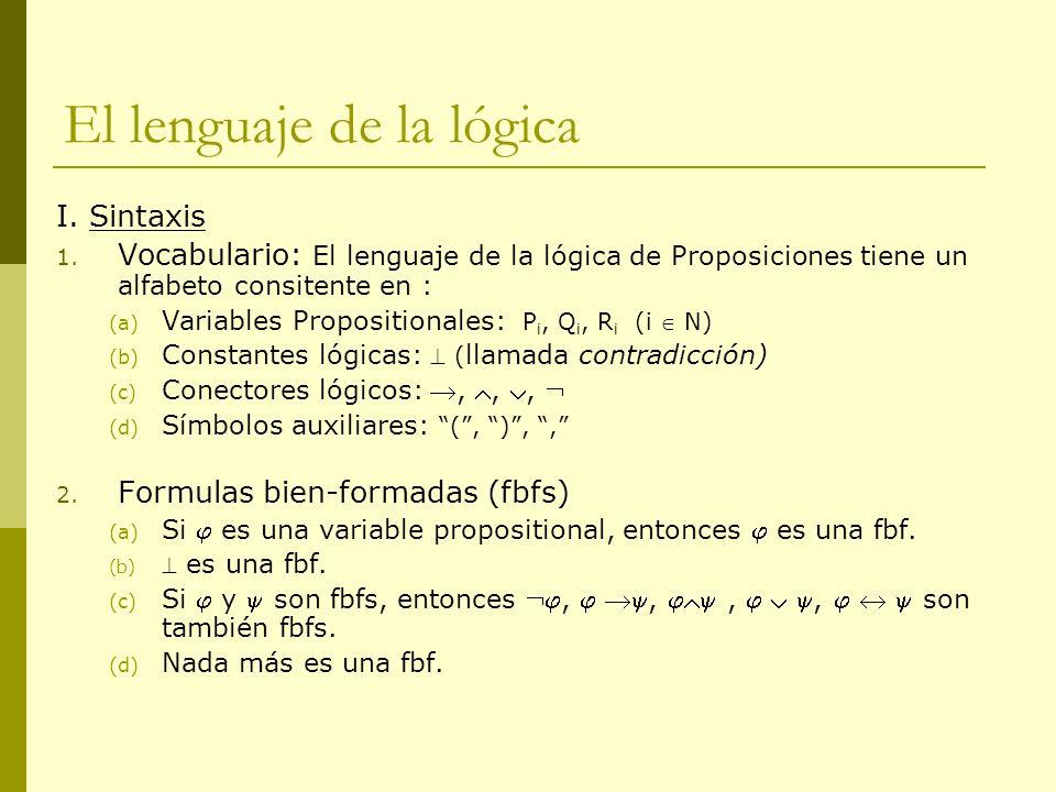 El lenguaje de la lógica I. Sintaxis 1. Vocabulario: El lenguaje de la lógica de Proposiciones tiene un alfabeto consitente en : (a) Variables Proposi