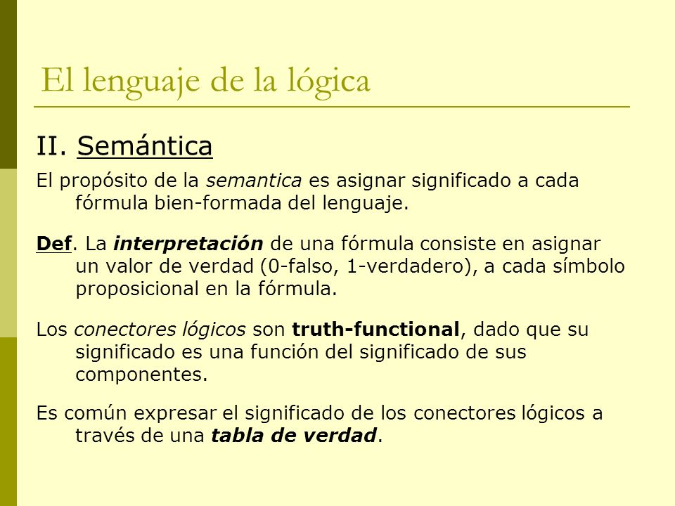 El lenguaje de la lógica II. Semántica El propósito de la semantica es asignar significado a cada fórmula bien-formada del lenguaje. Def. La interpret