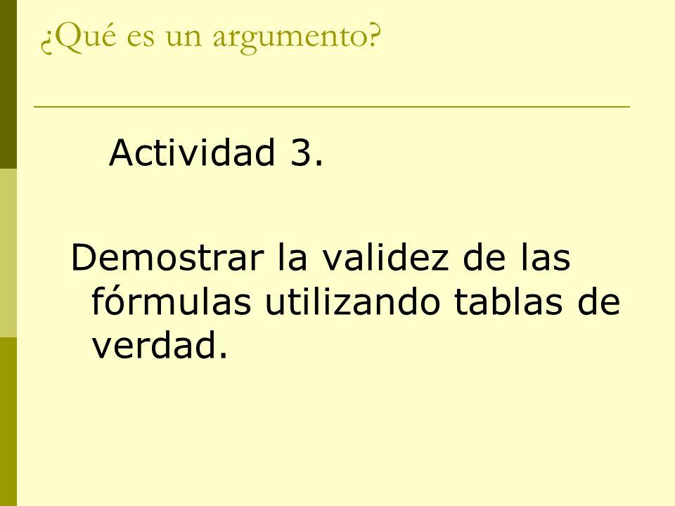 ¿Qué es un argumento? Actividad 3. Demostrar la validez de las fórmulas utilizando tablas de verdad.