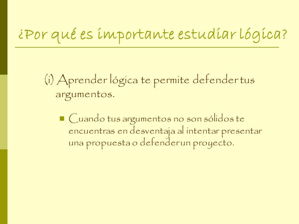 ¿Por qué es importante estudiar lógica? (i) Aprender lógica te permite defender tus argumentos. Cuando tus argumentos no son sólidos te encuentras en