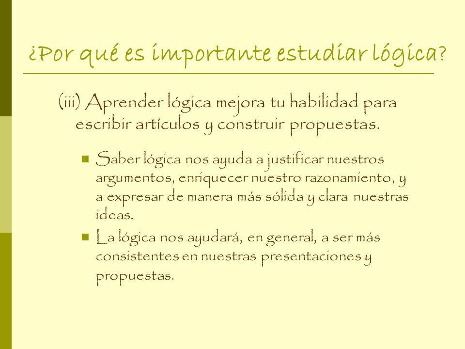 ¿Por qué es importante estudiar lógica? (iii) Aprender lógica mejora tu habilidad para escribir artículos y construir propuestas. Saber lógica nos ayu