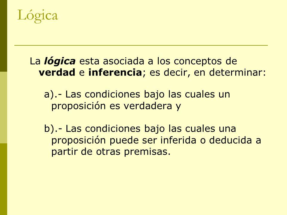 Lógica La lógica esta asociada a los conceptos de verdad e inferencia; es decir, en determinar: a).- Las condiciones bajo las cuales un proposición es