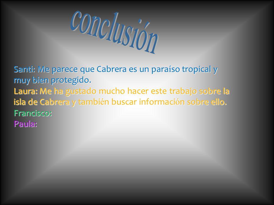 Santi: Me parece que Cabrera es un para í so tropical y muy bien protegido. Laura: Me ha gustado mucho hacer este trabajo sobre la isla de Cabrera y t