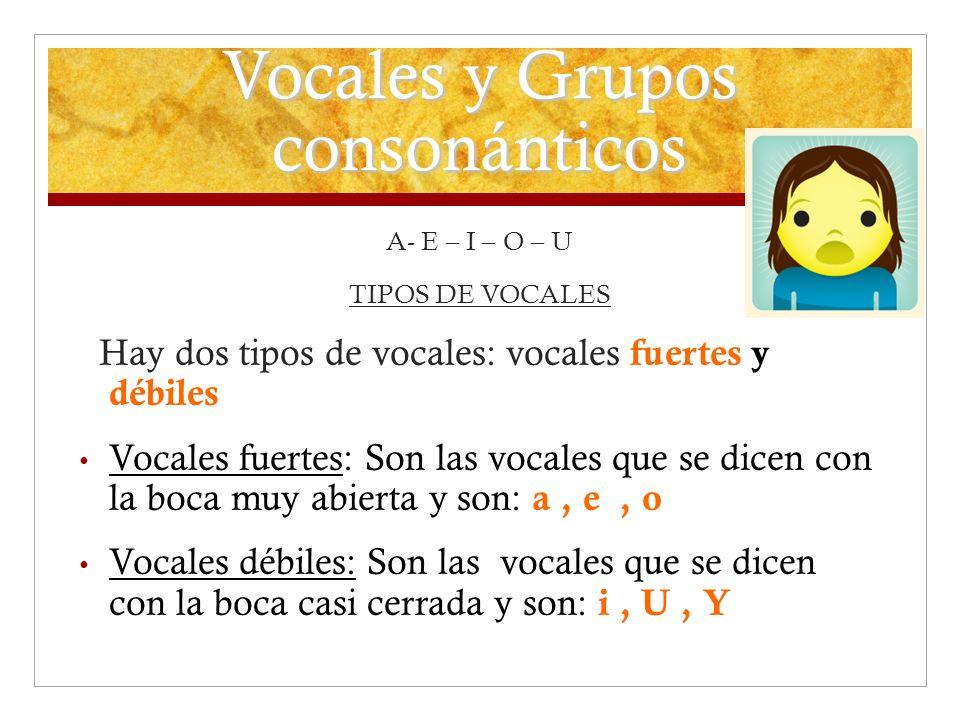 Vocales y Grupos consonánticos A- E – I – O – U TIPOS DE VOCALES Hay dos tipos de vocales: vocales fuertes y débiles Vocales fuertes: Son las vocales