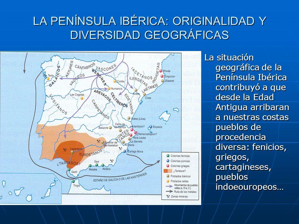 LA PENÍNSULA IBÉRICA: ORIGINALIDAD Y DIVERSIDAD GEOGRÁFICAS La situación geográfica de la Península Ibérica contribuyó a que desde la Edad Antigua arr