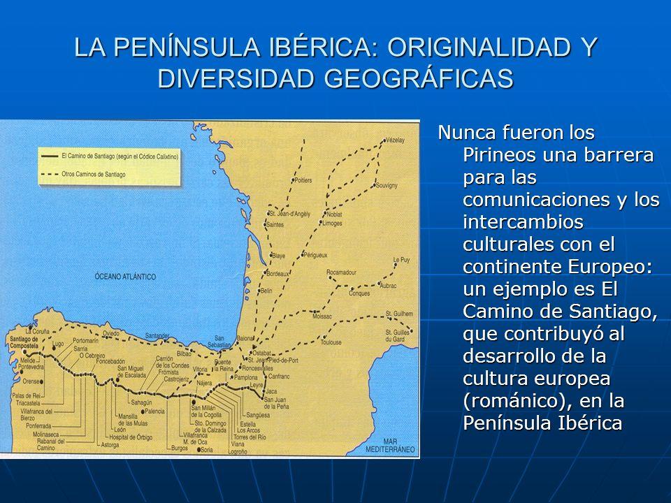 LA PENÍNSULA IBÉRICA: ORIGINALIDAD Y DIVERSIDAD GEOGRÁFICAS Nunca fueron los Pirineos una barrera para las comunicaciones y los intercambios culturale