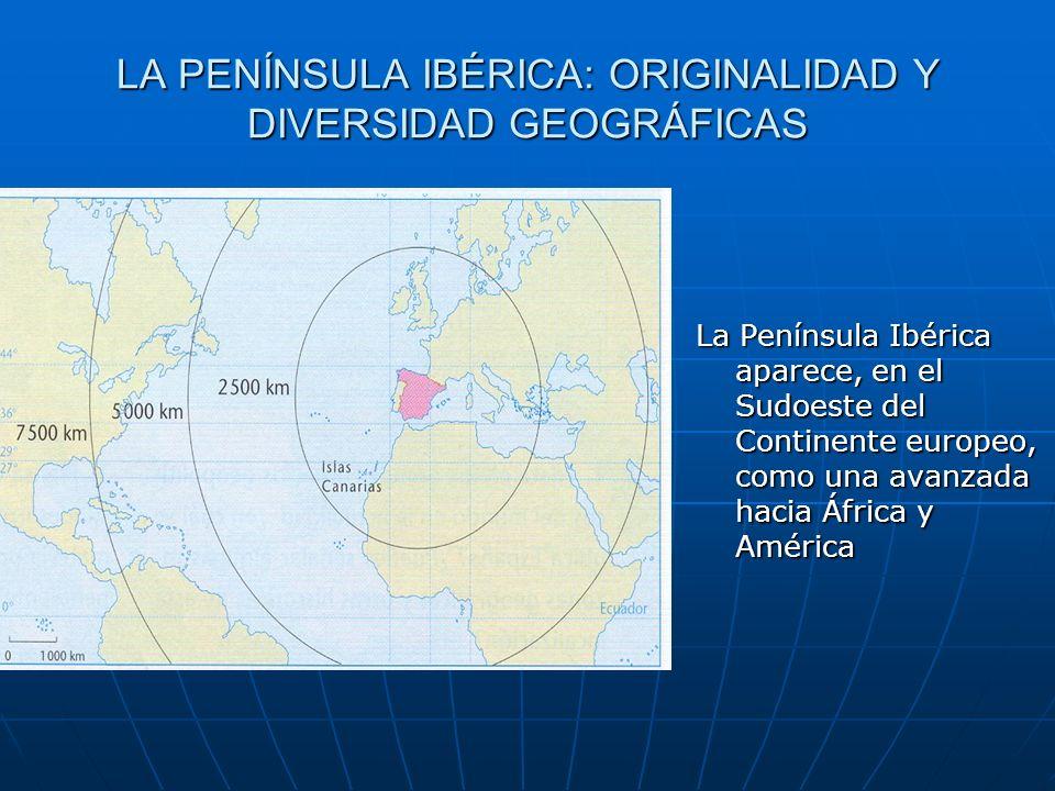 LA PENÍNSULA IBÉRICA: ORIGINALIDAD Y DIVERSIDAD GEOGRÁFICAS La Península Ibérica aparece, en el Sudoeste del Continente europeo, como una avanzada hac