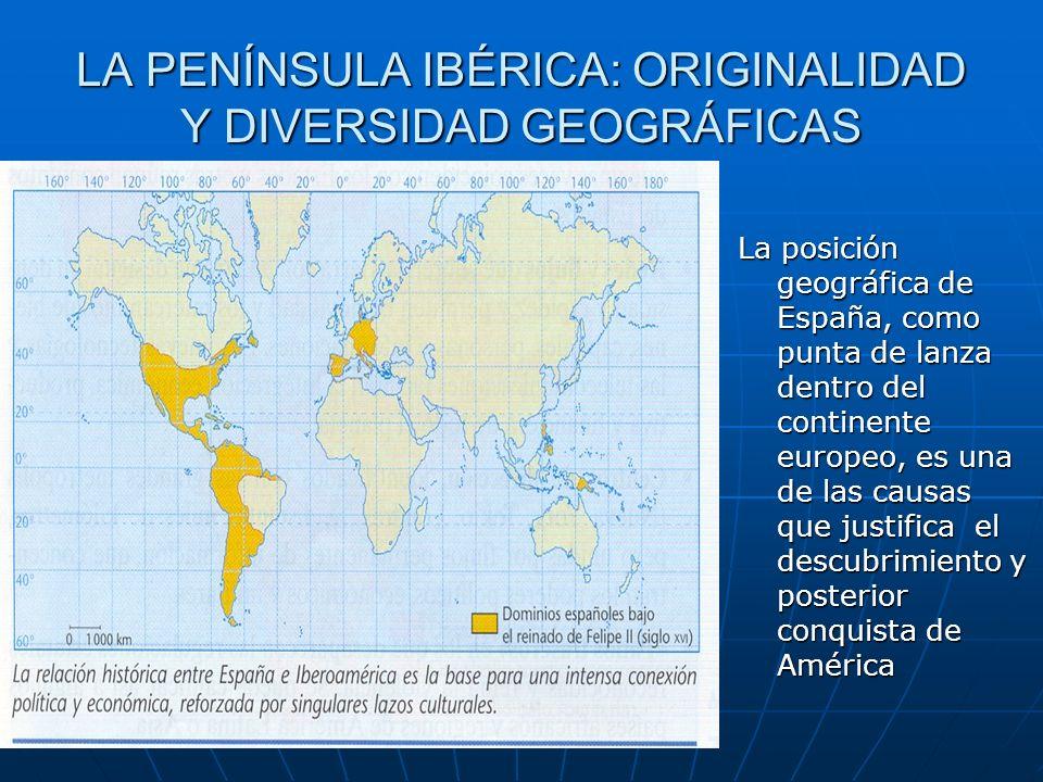 LA PENÍNSULA IBÉRICA: ORIGINALIDAD Y DIVERSIDAD GEOGRÁFICAS La posición geográfica de España, como punta de lanza dentro del continente europeo, es un