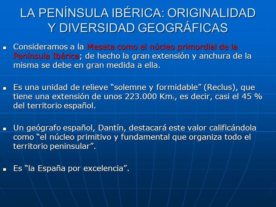 LA PENÍNSULA IBÉRICA: ORIGINALIDAD Y DIVERSIDAD GEOGRÁFICAS Consideramos a la Meseta como el núcleo primordial de la Península Ibérica; de hecho la gr