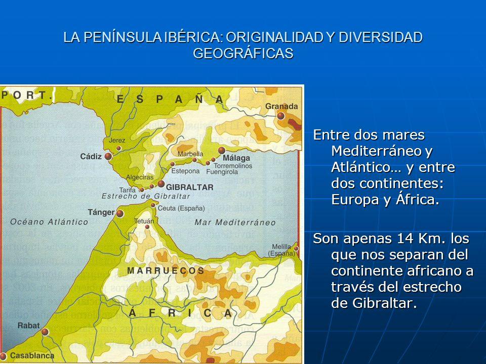 LA PENÍNSULA IBÉRICA: ORIGINALIDAD Y DIVERSIDAD GEOGRÁFICAS Entre dos mares Mediterráneo y Atlántico… y entre dos continentes: Europa y África. Son ap