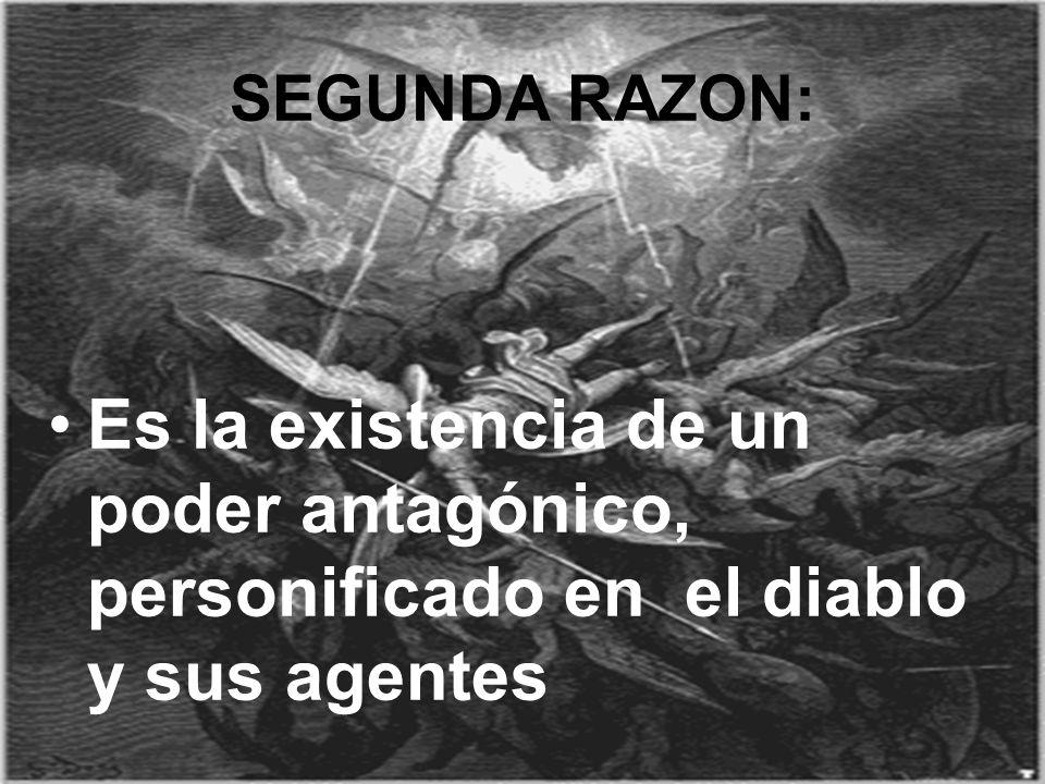 SEGUNDA RAZON: Es la existencia de un poder antagónico, personificado en el diablo y sus agentes