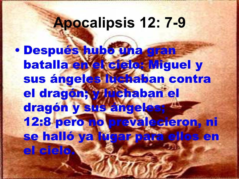 Apocalipsis 12: 7-9 Después hubo una gran batalla en el cielo: Miguel y sus ángeles luchaban contra el dragón; y luchaban el dragón y sus ángeles; 12: