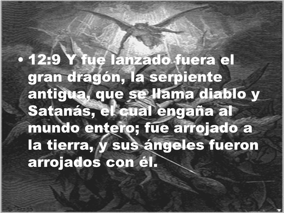 12:9 Y fue lanzado fuera el gran dragón, la serpiente antigua, que se llama diablo y Satanás, el cual engaña al mundo entero; fue arrojado a la tierra