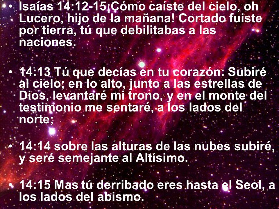 Isaías 14:12-15¡Cómo caíste del cielo, oh Lucero, hijo de la mañana! Cortado fuiste por tierra, tú que debilitabas a las naciones. 14:13 Tú que decías