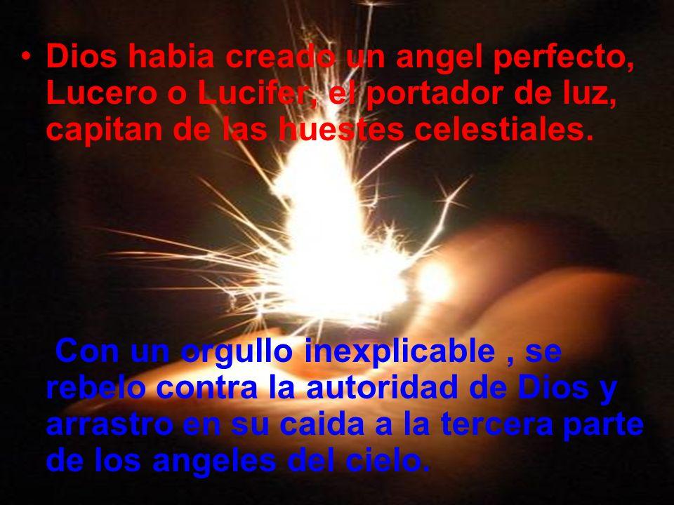 Dios habia creado un angel perfecto, Lucero o Lucifer, el portador de luz, capitan de las huestes celestiales. Con un orgullo inexplicable, se rebelo