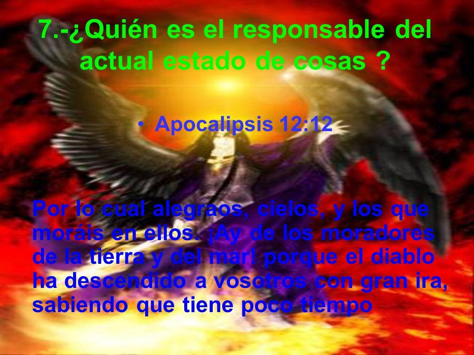 7.-¿Quién es el responsable del actual estado de cosas ? Apocalipsis 12:12 Por lo cual alegraos, cielos, y los que moráis en ellos. ¡Ay de los morador