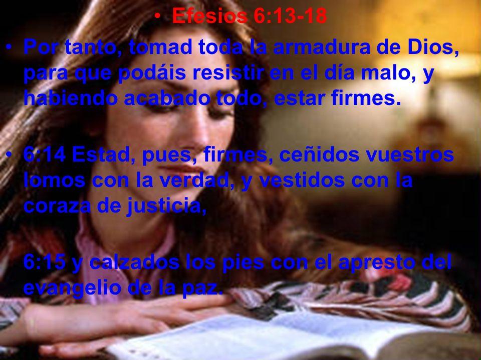 Efesios 6:13-18 Por tanto, tomad toda la armadura de Dios, para que podáis resistir en el día malo, y habiendo acabado todo, estar firmes. 6:14 Estad,