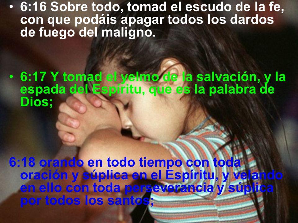 6:16 Sobre todo, tomad el escudo de la fe, con que podáis apagar todos los dardos de fuego del maligno. 6:17 Y tomad el yelmo de la salvación, y la es