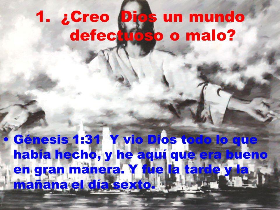 1.¿Creo Dios un mundo defectuoso o malo? Génesis 1:31 Y vio Dios todo lo que había hecho, y he aquí que era bueno en gran manera. Y fue la tarde y la