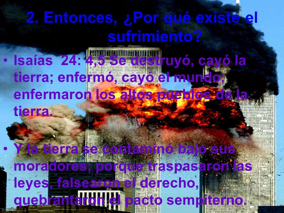 2. Entonces, ¿Por qué existe el sufrimiento? Isaías 24: 4,5 Se destruyó, cayó la tierra; enfermó, cayó el mundo; enfermaron los altos pueblos de la ti