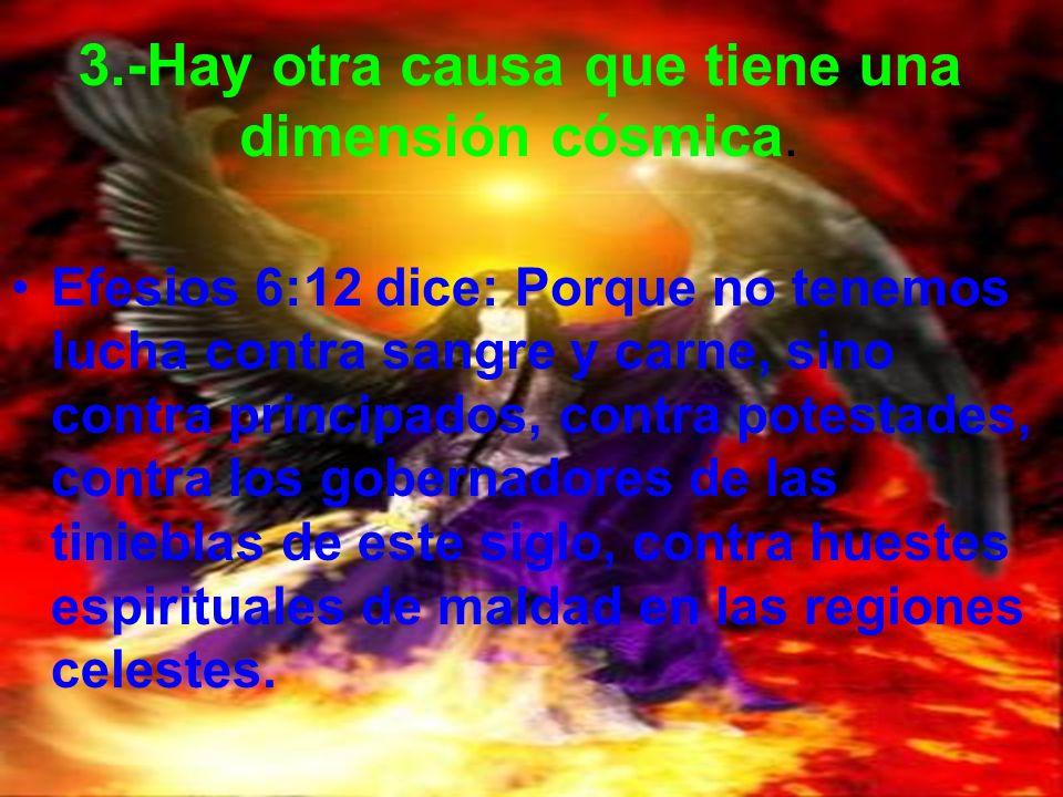 3.-Hay otra causa que tiene una dimensión cósmica. Efesios 6:12 dice: Porque no tenemos lucha contra sangre y carne, sino contra principados, contra p