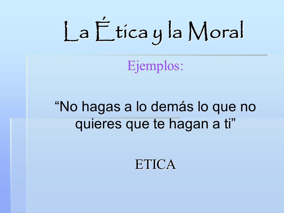 La Ética y la Moral Ejemplos: No hagas a lo demás lo que no quieres que te hagan a ti ETICA