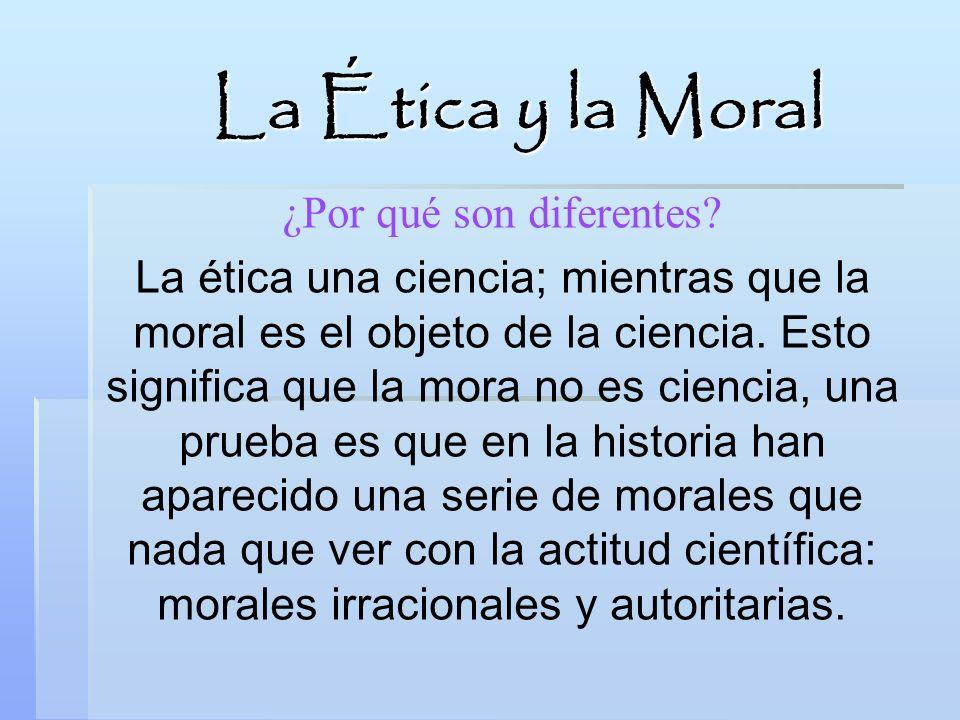 La Ética y la Moral ¿Por qué son diferentes? La ética una ciencia; mientras que la moral es el objeto de la ciencia. Esto significa que la mora no es