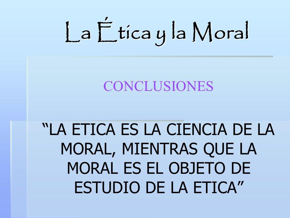 La Ética y la Moral CONCLUSIONES LA ETICA ES LA CIENCIA DE LA MORAL, MIENTRAS QUE LA MORAL ES EL OBJETO DE ESTUDIO DE LA ETICA