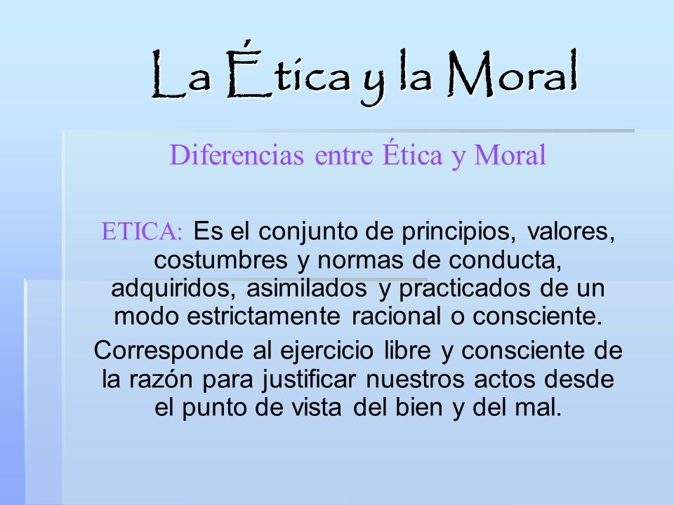 Diferencias entre Ética y Moral ETICA: Es el conjunto de principios, valores, costumbres y normas de conducta, adquiridos, asimilados y practicados de