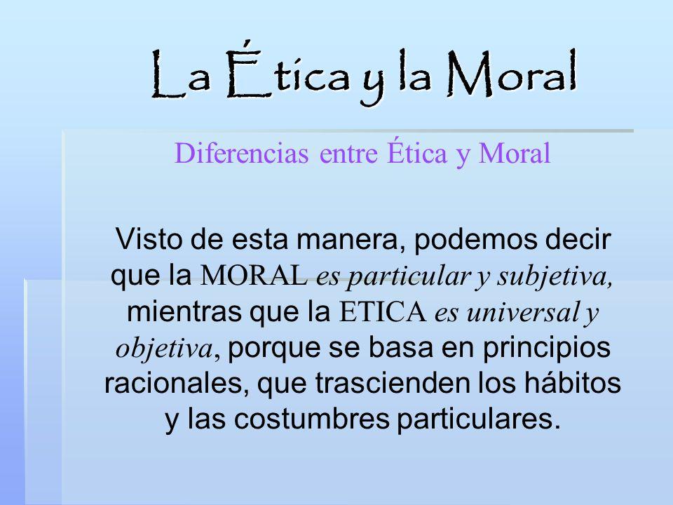 Diferencias entre Ética y Moral Visto de esta manera, podemos decir que la MORAL es particular y subjetiva, mientras que la ETICA es universal y objet