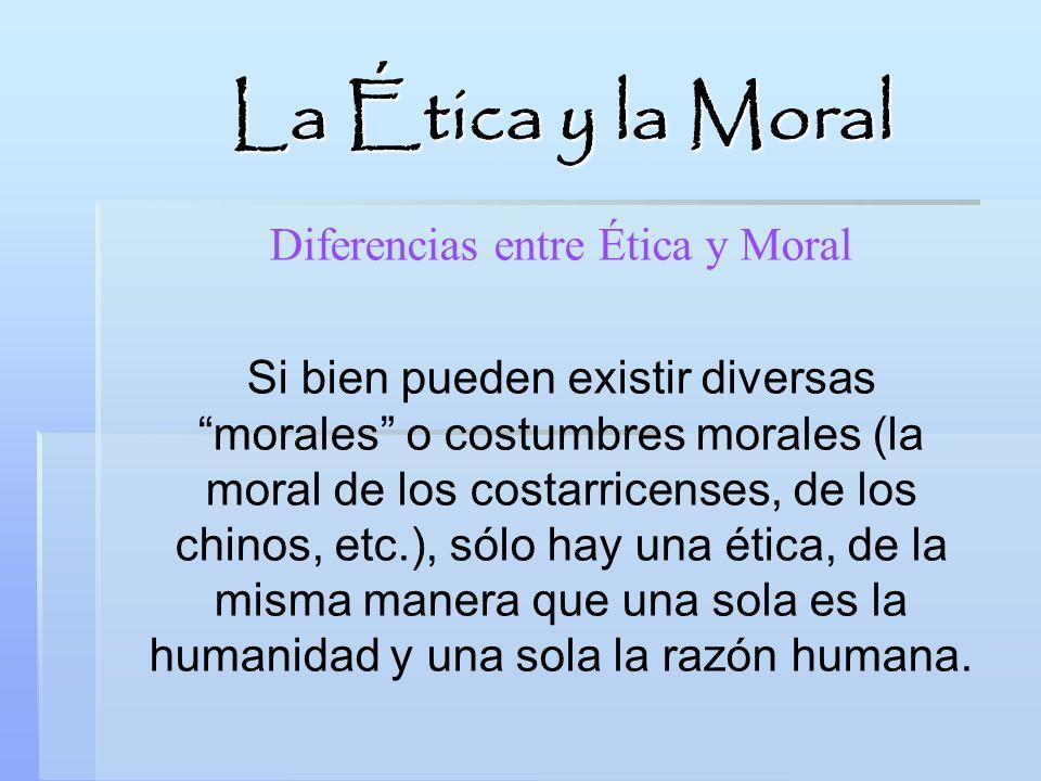 Diferencias entre Ética y Moral Si bien pueden existir diversas morales o costumbres morales (la moral de los costarricenses, de los chinos, etc.), só