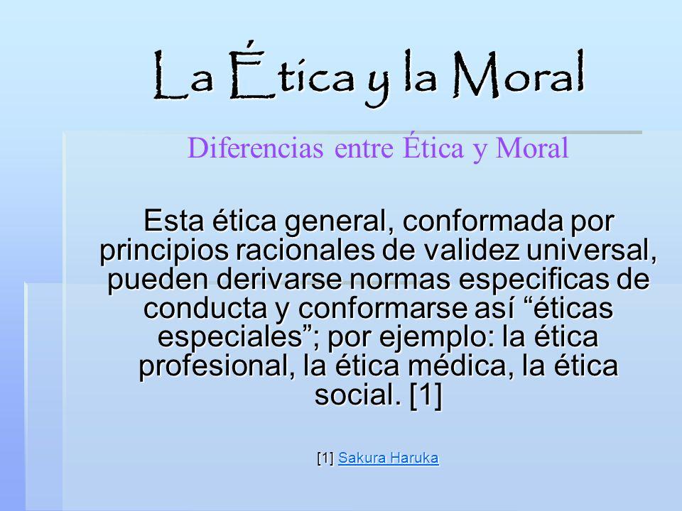 La Ética y la Moral Diferencias entre Ética y Moral Esta ética general, conformada por principios racionales de validez universal, pueden derivarse no
