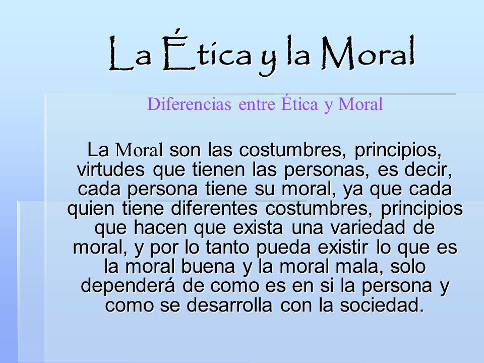 La Ética y la Moral Diferencias entre Ética y Moral La Moral son las costumbres, principios, virtudes que tienen las personas, es decir, cada persona
