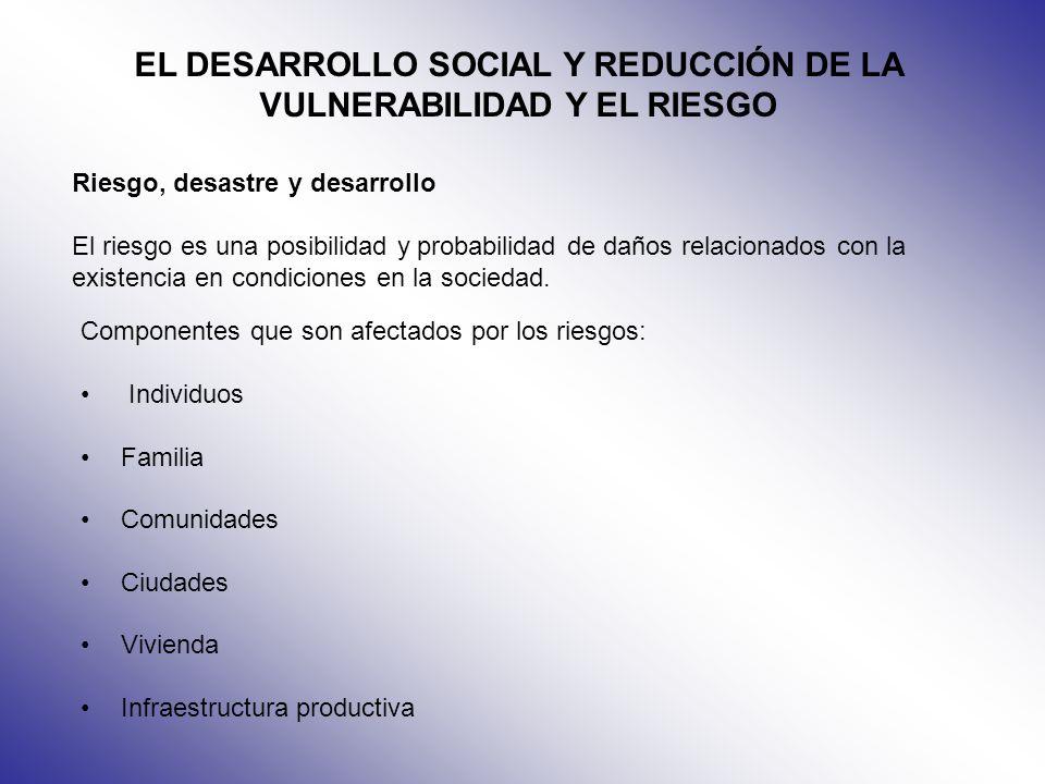 EL DESARROLLO SOCIAL Y REDUCCIÓN DE LA VULNERABILIDAD Y EL RIESGO Riesgo, desastre y desarrollo El riesgo es una posibilidad y probabilidad de daños r