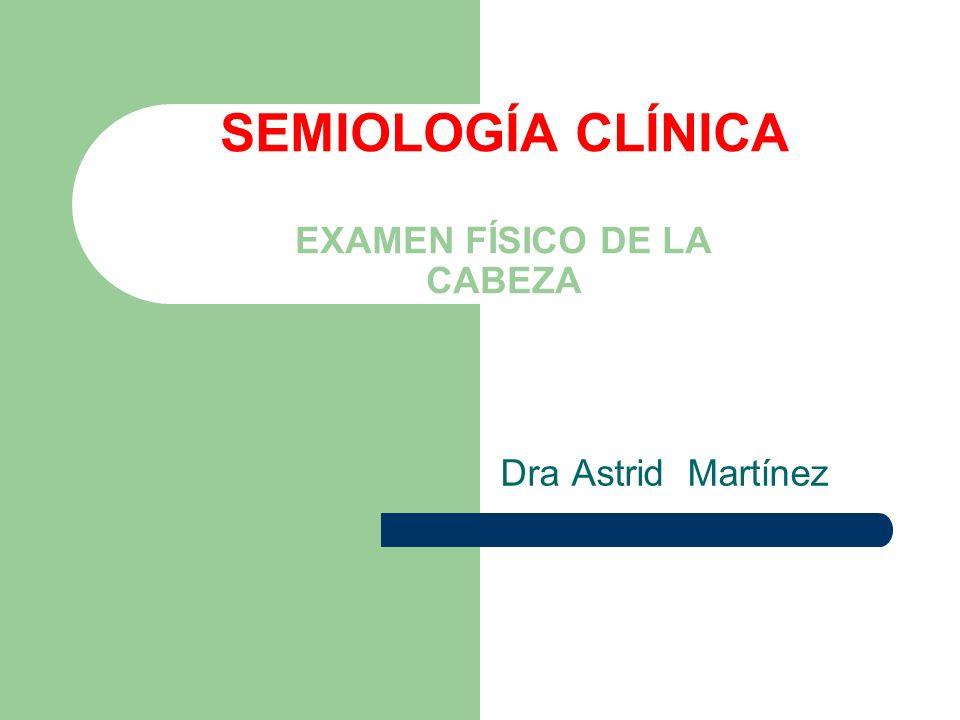 SEMIOLOGÍA CLÍNICA EXAMEN FÍSICO DE LA CABEZA Dra Astrid Martínez