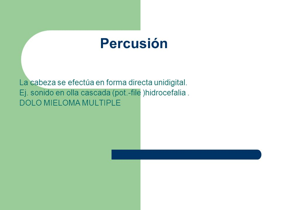 Percusión La cabeza se efectúa en forma directa unidigital. Ej. sonido en olla cascada (pot.-file )hidrocefalia. DOLO MIELOMA MULTIPLE