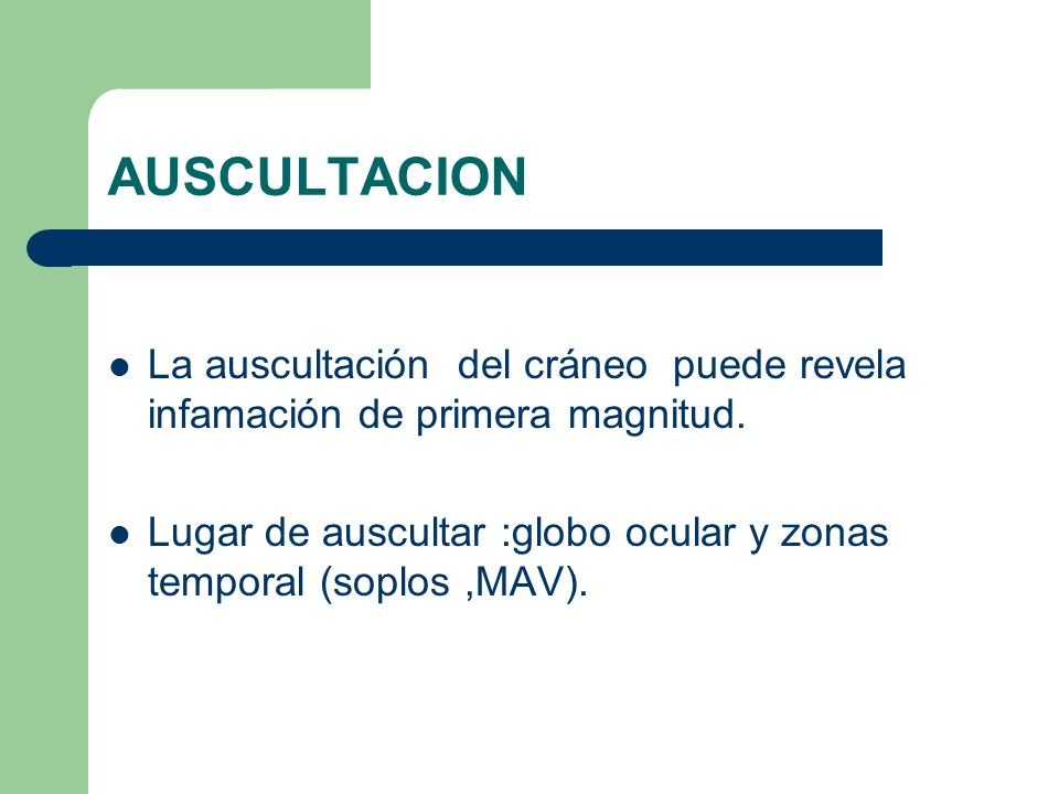 AUSCULTACION La auscultación del cráneo puede revela infamación de primera magnitud. Lugar de auscultar :globo ocular y zonas temporal (soplos,MAV).