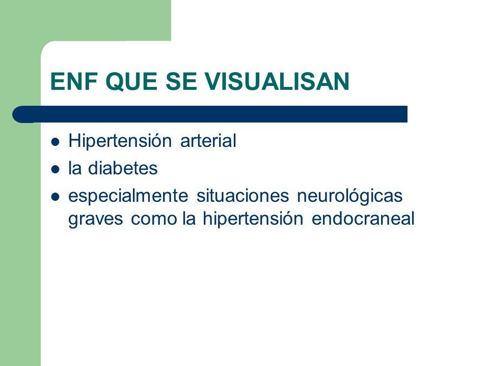 ENF QUE SE VISUALISAN Hipertensión arterial la diabetes especialmente situaciones neurológicas graves como la hipertensión endocraneal