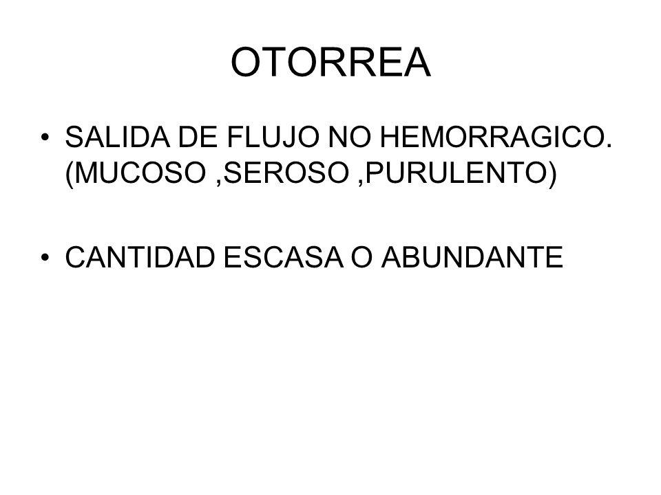 OTORREA SALIDA DE FLUJO NO HEMORRAGICO. (MUCOSO,SEROSO,PURULENTO) CANTIDAD ESCASA O ABUNDANTE