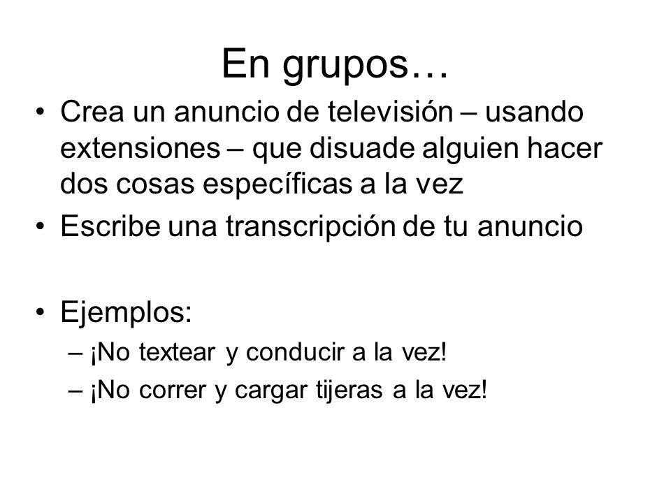 En grupos… Crea un anuncio de televisión – usando extensiones – que disuade alguien hacer dos cosas específicas a la vez Escribe una transcripción de